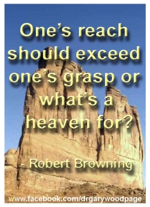 One's reach should exceed one's grasp or what's a heaven for? - Robert Browming